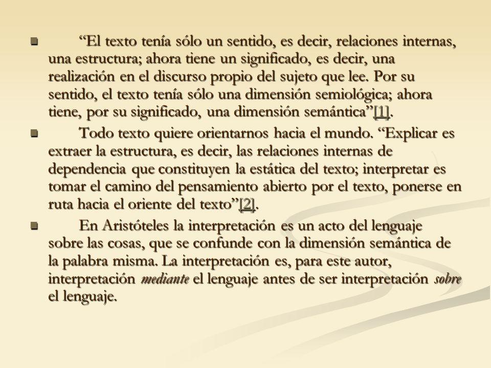 El texto tenía sólo un sentido, es decir, relaciones internas, una estructura; ahora tiene un significado, es decir, una realización en el discurso propio del sujeto que lee. Por su sentido, el texto tenía sólo una dimensión semiológica; ahora tiene, por su significado, una dimensión semántica [1].